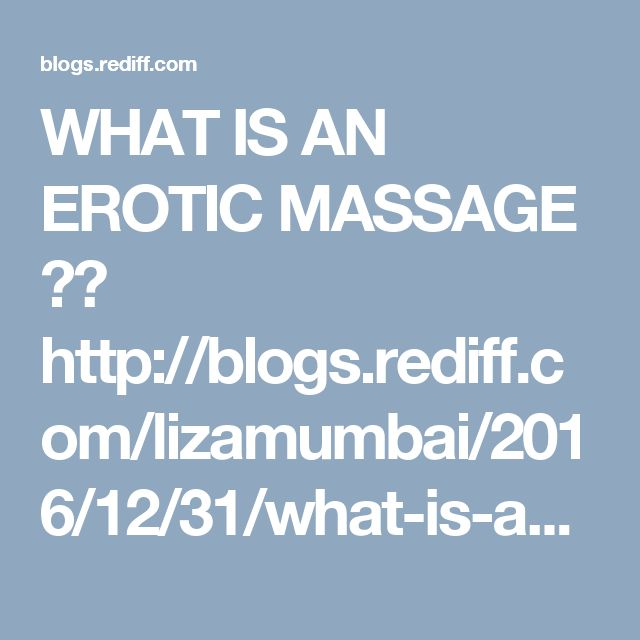 WHAT IS AN EROTIC MASSAGE ??  http://blogs.rediff.com/lizamumbai/2016/12/31/what-is-an-erotic-massage/