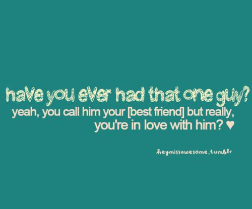 have you ever had that one guy?yeah, you call him your [best friend] but really, you're in love with him? ♥