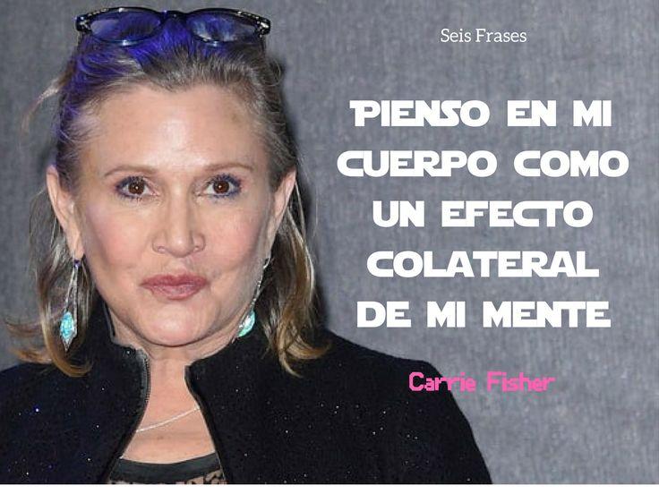 """""""Pienso en mi cuerpo como un efecto colateral de mi mente."""" - Carrie Fisher"""