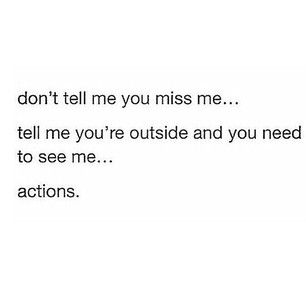 Don't tell me you miss me, tell me you're outside and need to see me