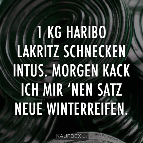 1 KG Haribo Lakritz Schnecken intus. Morgen kack ich mir 'nen Satz neue Winterreifen.
