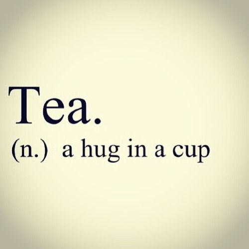 Tea. A hug in a cup - great inspirational quote.
