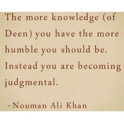 More knowledge --> more humble. Nouman Ali Khan.