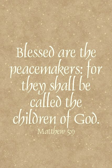 Blessed are the peacemakers for they shall be called ...
