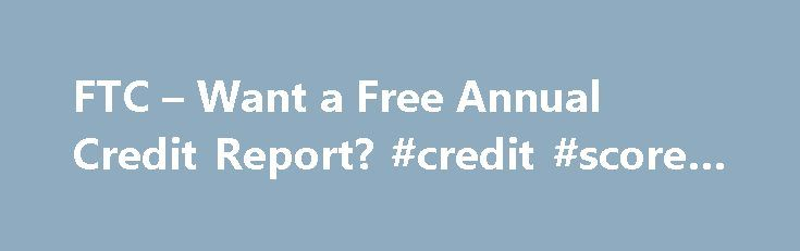 FTC – Want a Free Annual Credit Report? #credit #score #range http://credit-loan.remmont.com/ftc-want-a-free-annual-credit-report-credit-score-range/  #free annual credit # Council of Better Business Bureaus FTC Consumer Alert Want a Free Annual Credit Report? The Only Official Website is annualcreditreport.com The Fair Credit Reporting Act requires each of the nationwide consumer reporting companies – Equifax, Experian, and TransUnion – to provide you with a free copy of your credit report…