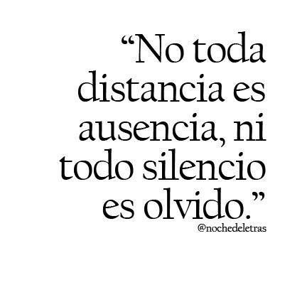 """."""" No toda distancia es ausencia, ni todo silencio es olvido.""""                                                                                                                                                      Más"""