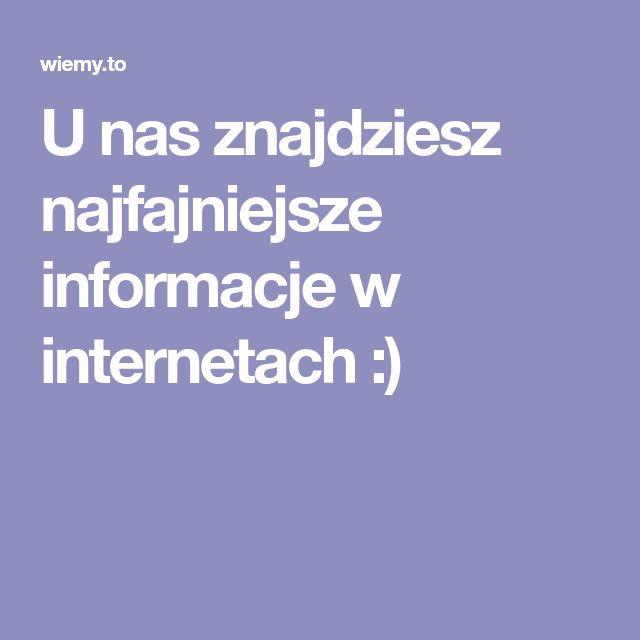 U nas znajdziesz najfajniejsze informacje w internetach :)