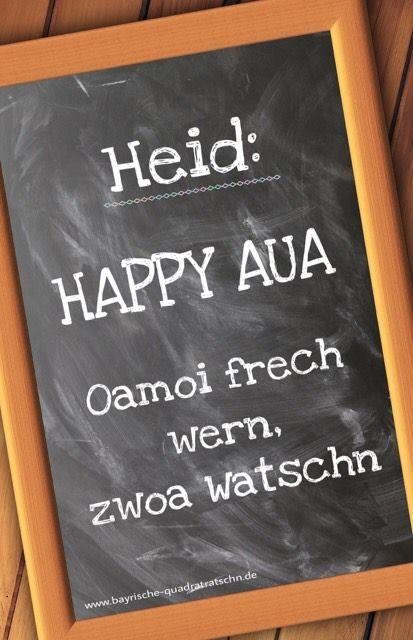 Heid: Happy Aua – oamoi frech wern, zwoa Watschn. (Für d'Preißn: Heute: Happy Aua. Einmal frech werden, zwei Ohrfeigen)
