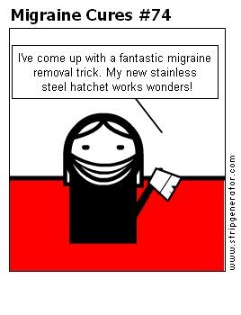 """Migraine Cure #74 """"I've come up with a fantastic migraine removal trick. My new stainless steel hatchet works wonders!"""""""
