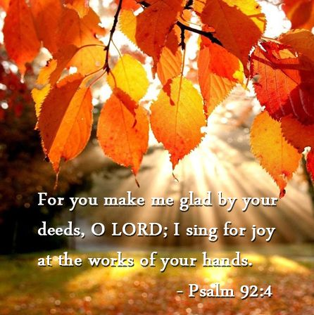 """Psalm 92:4 """"For you make me glad by your deeds, O Lord; I sing for joy all the works of your hands."""""""
