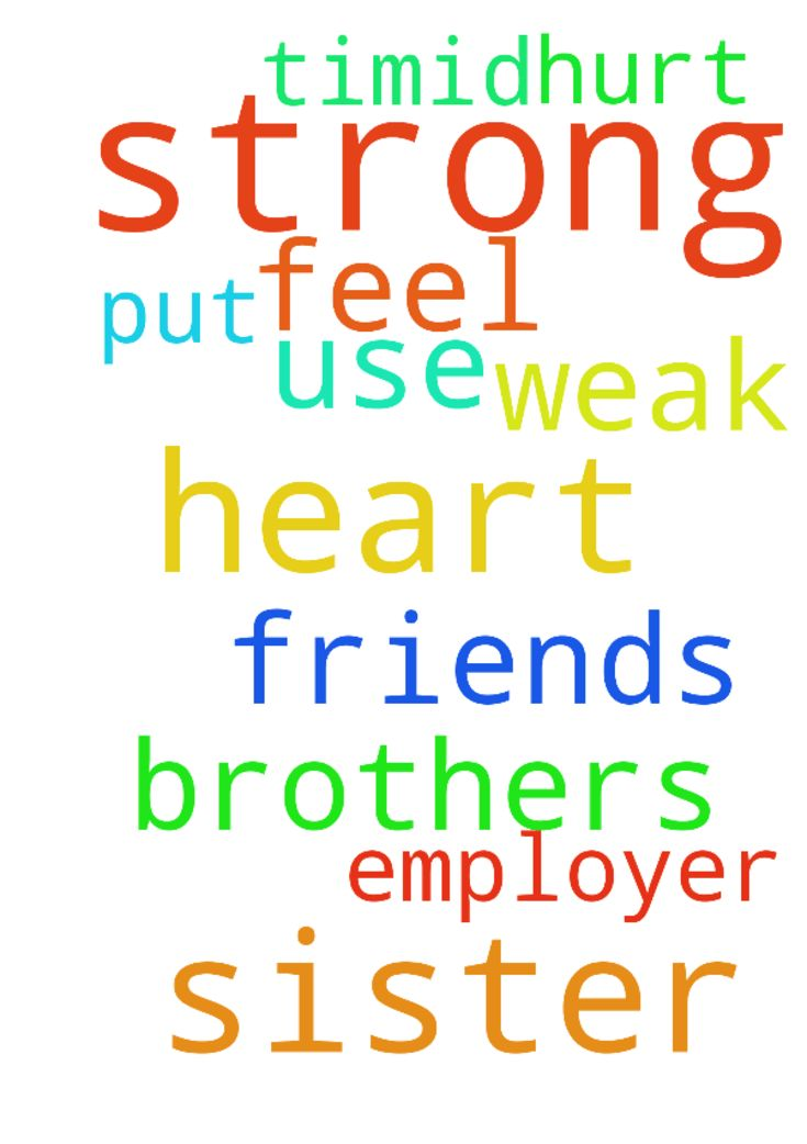 Lord please help me to have a strong heart. Please - Lord please help me to have a strong heart. Please let me not feel too hurt when my sister, employer and friends use me and put me down. Help me not to be too timid. Please lord I am weak but you are strong in me. Brothers and sisters please pray for me. Posted at: https://prayerrequest.com/t/pk5 #pray #prayer #request #prayerrequest