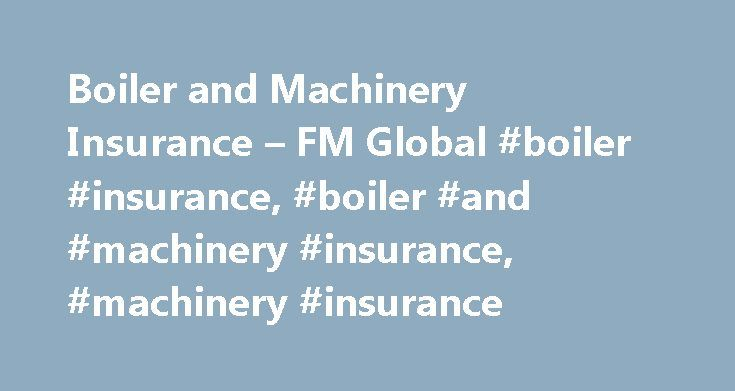 Boiler and Machinery Insurance – FM Global #boiler #insurance, #boiler #and #machinery #insurance, #machinery #insurance http://zimbabwe.nef2.com/boiler-and-machinery-insurance-fm-global-boiler-insurance-boiler-and-machinery-insurance-machinery-insurance/  # More In: Products BOILER AND MACHINERY INSURANCE AND REINSURANCE Catch Potential Hazards Before They Start Mechanical and electrical failure can bring your business to a standstill. Protect yourself with insurance for boiler and…