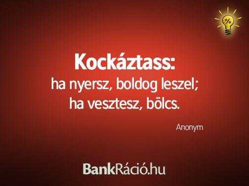 Kockáztass: ha nyers, boldog leszek; ha vesztesz, bölcs. - Anonym, www.bankracio.hu idézet