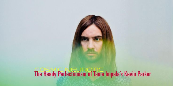 Cosmic Neurotic: The Heady Perfectionism of Tame Impala's Kevin Parker | Pitchfork