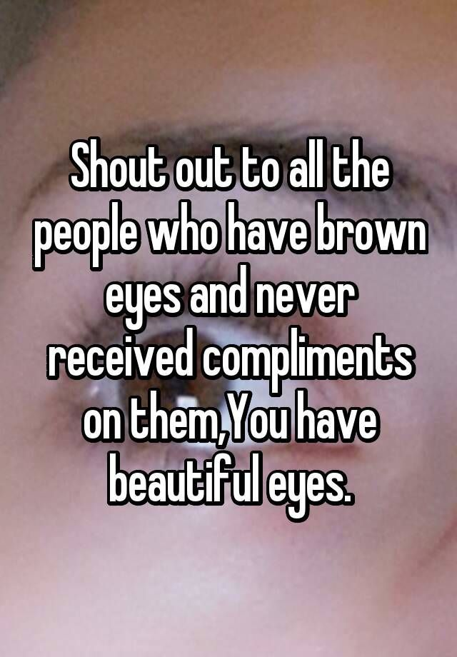 """Shout out to all the people who have brown eyes and never received compliments on them,You have beautiful eyes."""