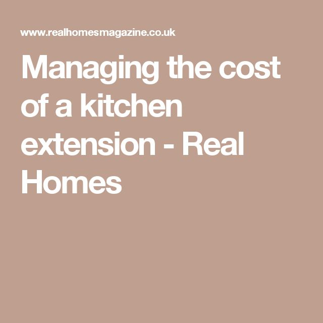 Managing the cost of a kitchen extension - Real Homes