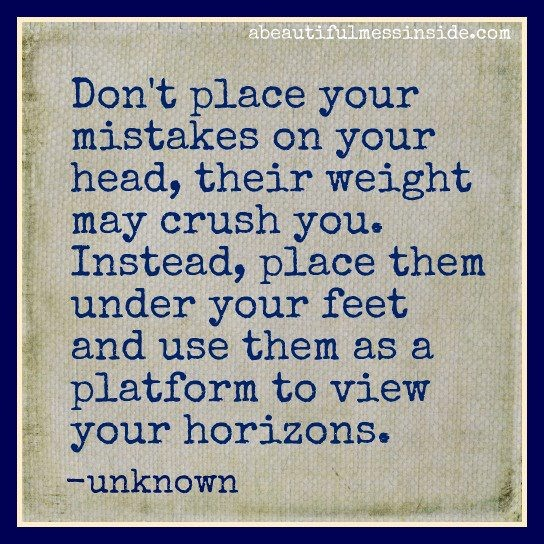 Don't place your mistakes on your head, their weight may crush you. Instead, place them under your feet and use them as a platform to view your horizons. —unknown