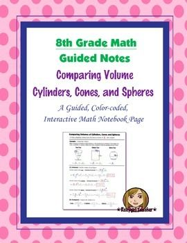 This is an 8th Grade Common Core guided, color-coded notebook page for the Interactive Math Notebook on Finding and Comparing the Volume of Cylinders, Cones, and Spheres.Included is a color-coded, step by step example problem for finding the volume of a cylinder, cone and sphere and then comparing them in terms of pi.