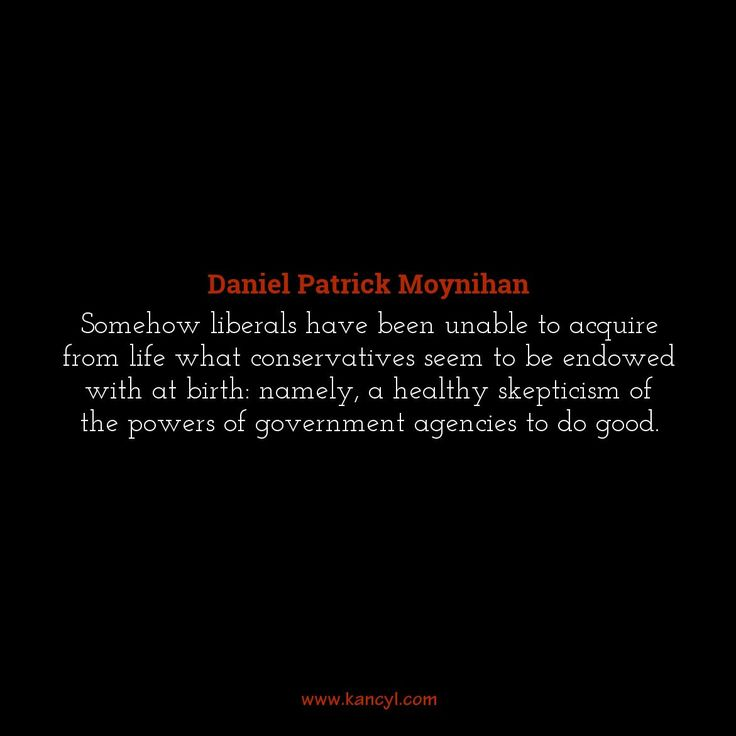"""""""Somehow liberals have been unable to acquire from life what conservatives seem to be endowed with at birth: namely, a healthy skepticism of the powers of government agencies to do good."""", Daniel Patrick Moynihan"""