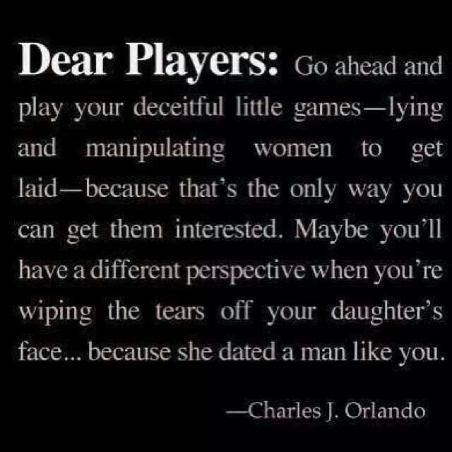 Dear Players (men and women)...I hope one day you experience this pain and betrayal