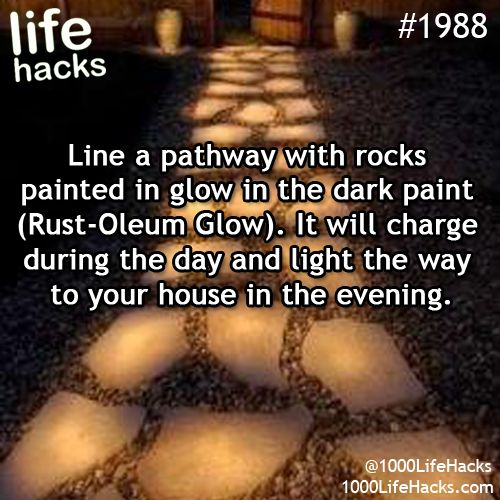 #1988 - Line a pathway with rocks painted in glow in the dark paint (Rust-Oleum Glow). It will charge during the day & light the way to your house in the evening.