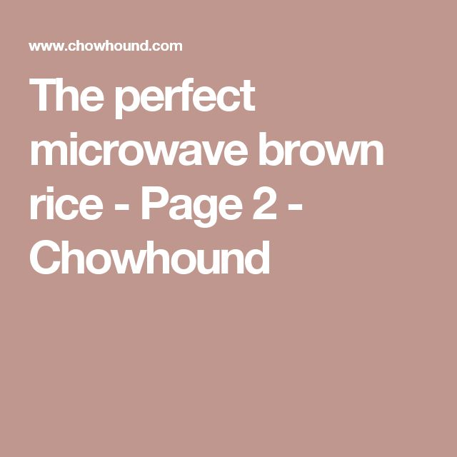 The perfect microwave brown rice - Page 2 - Chowhound