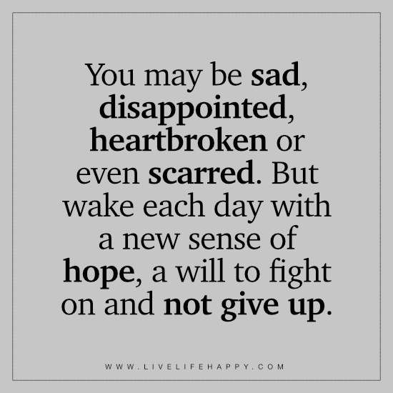 Deep Life Quotes: You may be sad, disappointed, heartbroken or even scarred. But wake each day with a new sense of hope, a will to fight on and not give up.
