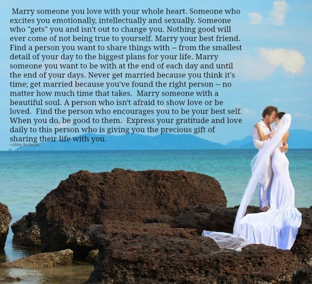 """Marry someone you love with your whole heart. Someone who excites you emotionally, intellectually and sexually. Someone who """"gets"""" you and isn't out to change you. Nothing good will ever come of"""