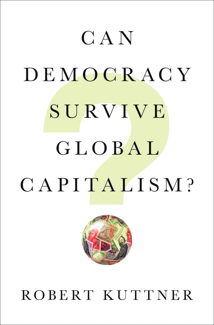 Can Democracy Survive Global Capitalism? by Robert Kuttner, Spring 2018