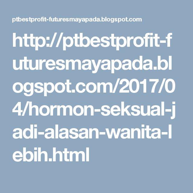 http://ptbestprofit-futuresmayapada.blogspot.com/2017/04/hormon-seksual-jadi-alasan-wanita-lebih.html