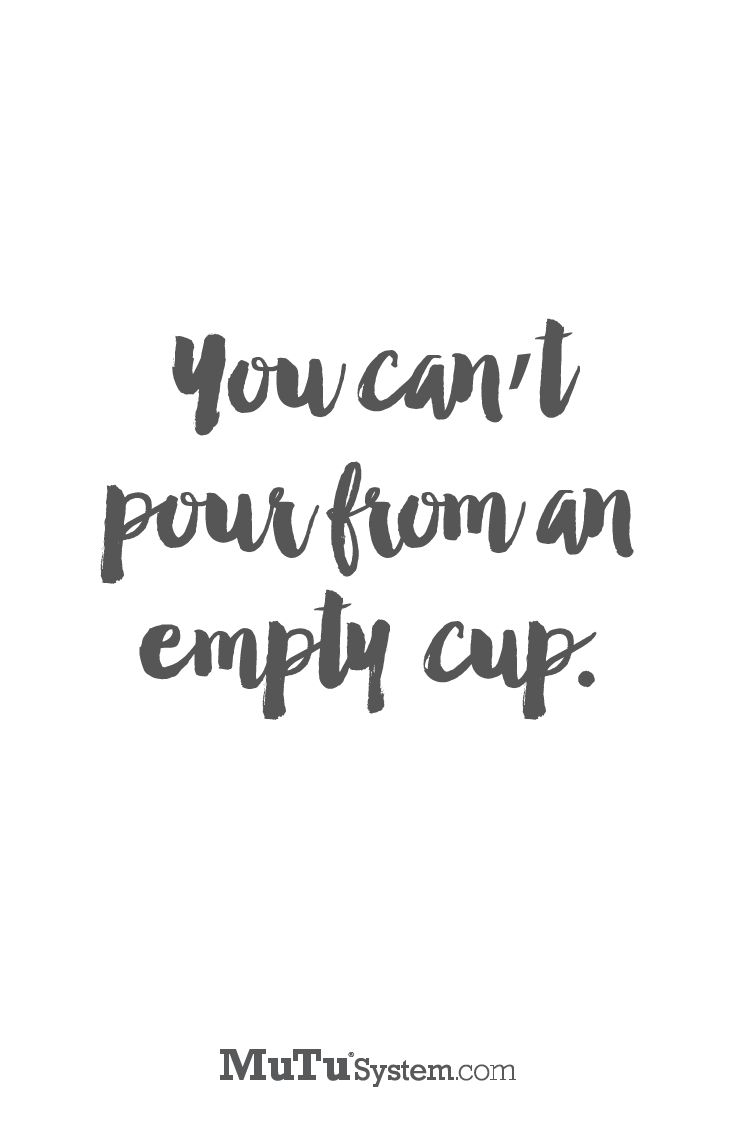 You can't pour from an empty cup. mutusystem.com