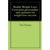 Reality Weight Loss: Customize,personalize and optimize for weight loss success (Kindle Edition)By Tim Dutton