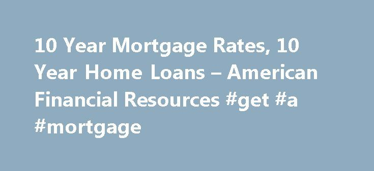 10 Year Mortgage Rates, 10 Year Home Loans – American Financial Resources #get #a #mortgage http://money.remmont.com/10-year-mortgage-rates-10-year-home-loans-american-financial-resources-get-a-mortgage/  #10 year mortgage # 10 Year Mortgage Rates Program Highlights When looking for great 10 year mortgage rates. American Financial Resources is your shopping destination. AFR offers competitive 10 year mortgages to qualified borrowers seeking to finance single family homes, condominiums, and…