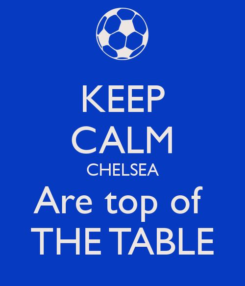 Keep Calm CHELSEA are Top of the Table...