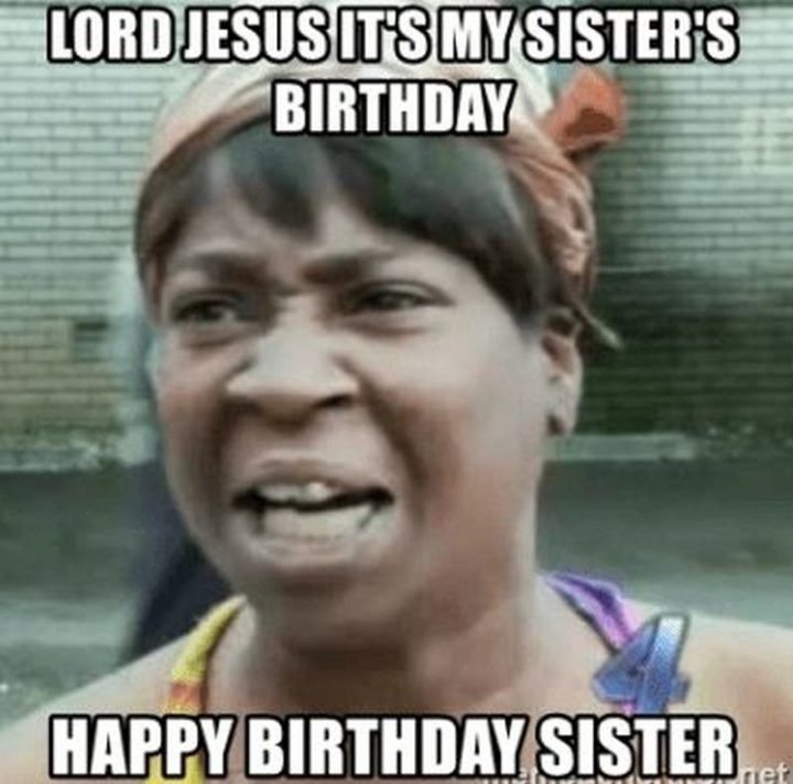 91 Happy Birthday Sister Memes For Your Sibling That Is Also A Friend Happy Birthday Sister Funny Sister Meme Funny Happy Birthday Meme