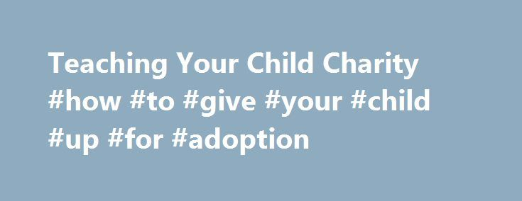 Teaching Your Child Charity #how #to #give #your #child #up #for #adoption http://ireland.remmont.com/teaching-your-child-charity-how-to-give-your-child-up-for-adoption/  # Teaching Your Child Charity All kids are born with an innate sense of charity and compassion. Sure, it's easy to lose sight of that fact as we listen to our little ones clamor for the hottest toys, tastiest treats, and trendiest clothes. But if we look closely, the signs are everywhere. Watch your 2-year-old stop to offer…