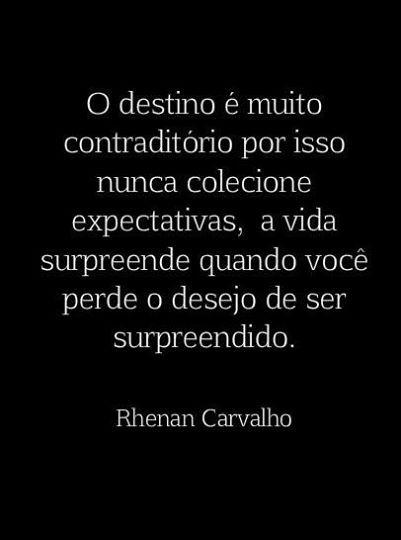 O destino pe muito contraditório por isso nunca colecione expectativas, a vida surpreende quando você perde o desejo de ser surpreendido.