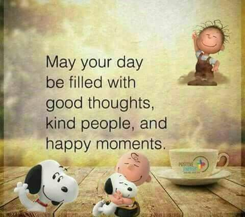 May your day be filled with god thoughts, kind people, and happy moments.