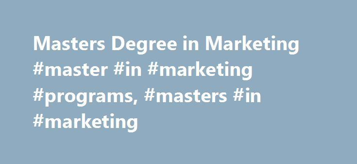 Masters Degree in Marketing #master #in #marketing #programs, #masters #in #marketing http://new-zealand.nef2.com/masters-degree-in-marketing-master-in-marketing-programs-masters-in-marketing/  # Masters Degree in Marketing: Program Overviews Essential Information Within a Master of Science (M.S.) in Marketing program, students gain knowledge of brand strategies and global markets. Pupils may choose to concentrate their program in specific areas through elective courses like service…
