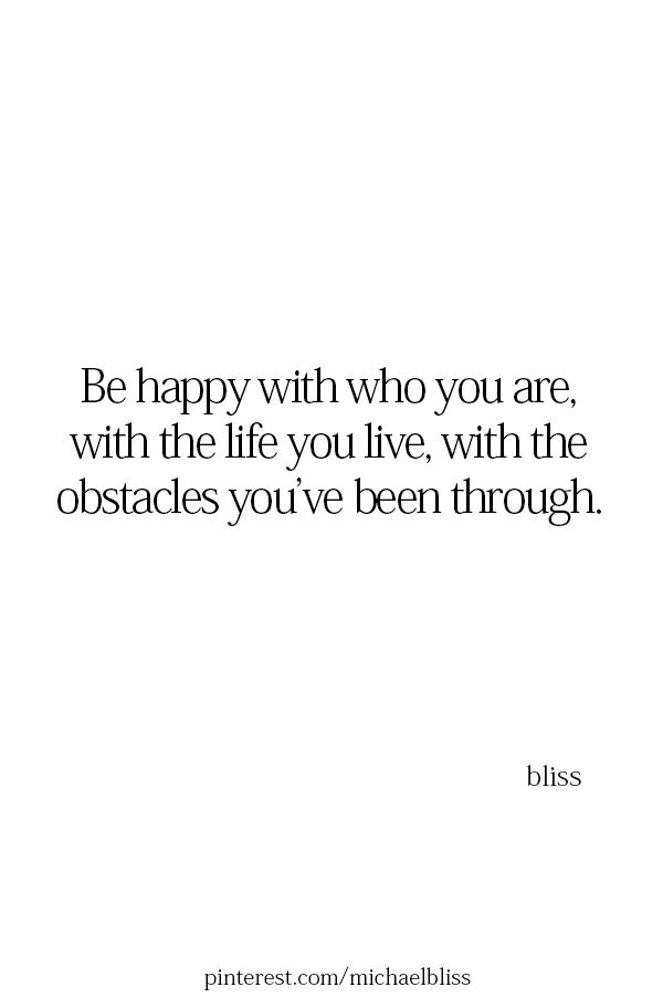 i am happy with you i am. i am happy with the life i live. i am happy to have made it through the obstacles i've been through with ease and effortlessly. i am going to continue to walk through this life with a smile, a great attitude, and the will to have an excellent time.