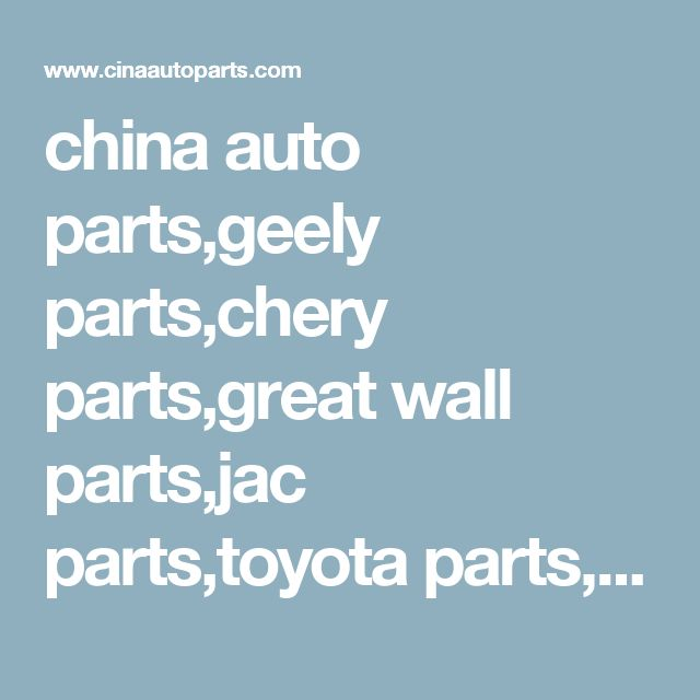 china auto parts,geely parts,chery parts,great wall parts,jac parts,toyota parts,mg rover parts,chevrolet parts,foton parts,lifan parts,byd parts,dongfeng parts,changan parts,zotye parts,china car parts,china spare parts,auto parts wholesales,auto parts factory,auto parts supplier