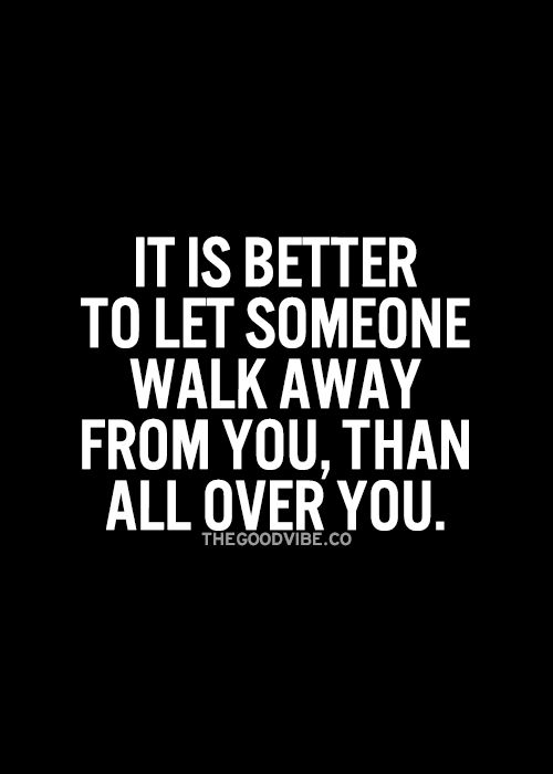 It's better to let someone walk away from you than all over you!