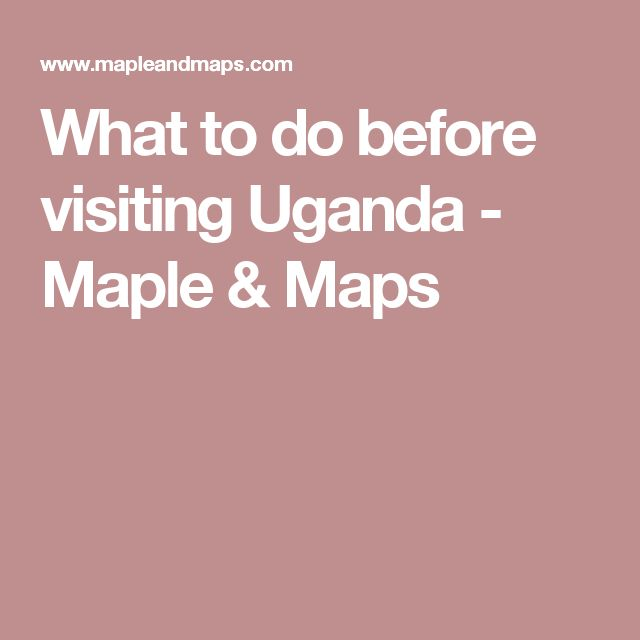 What to do before visiting Uganda - Maple & Maps