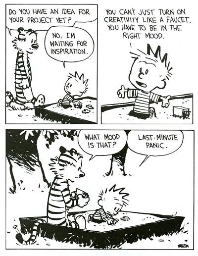 "by Bill Watterson // ""Calvin: You can't just turn on creativity like a faucet. You have to be in the right mood.  Hobbes: What mood is that?  Calvin: Last-minute panic."":"