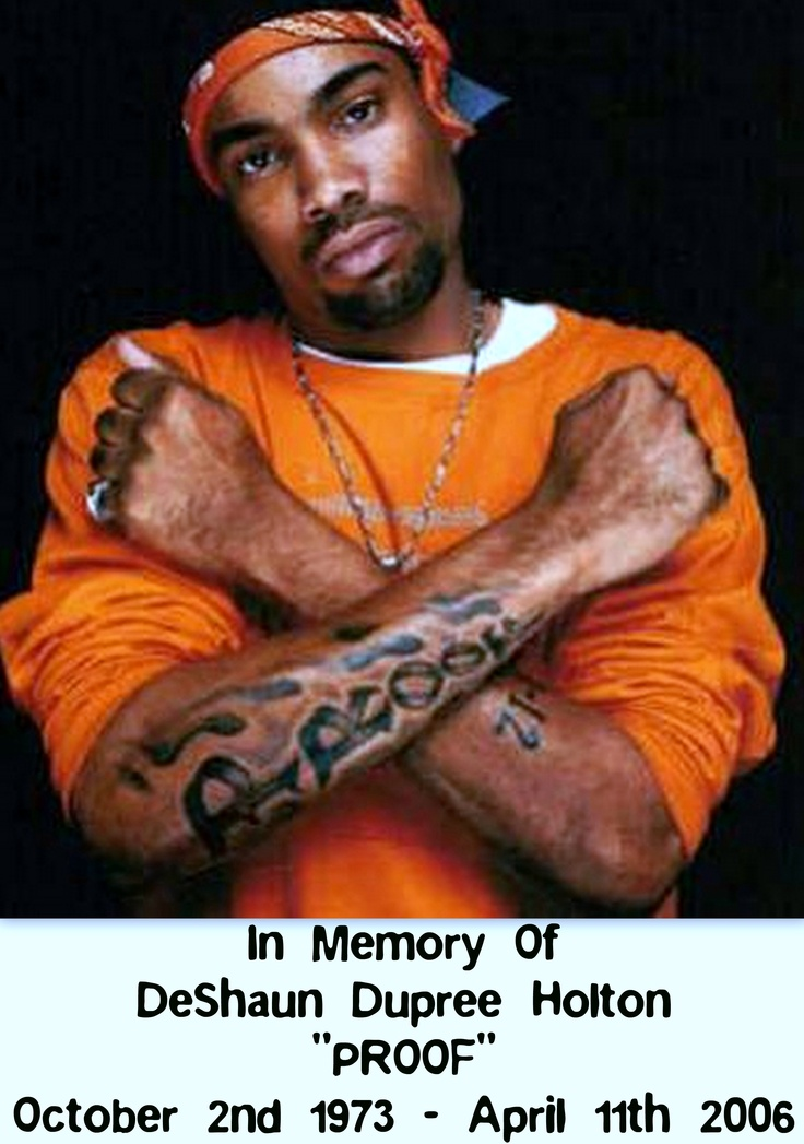"""In Memory Of  DeShaun Dupree Holton  """"PROOF""""  October 2nd 1973 – April 11th 2006    On April 11, 2006, Holton was shot in the back at the CCC Club on 8 Mile Road in Detroit, Michigan, by Mario Etheridge while playing a game of billiards.    On April 19, 2006, Proof was buried in The Fellowship Chapel in Detroit to a full house of 2,660, including Eminem, D12, 50 Cent, Dr. Dre, Obie Trice and Snoop Dogg, with thousands more mourning outside.    http://prooffoundation.org/"""