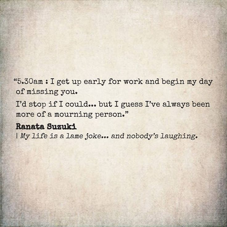"""""""5.30am : I get up early for work and begin my day of missing you. I'd stop if I could... but I guess I've always been more of a mourning person.""""  