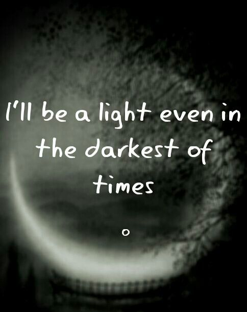 I'll be a light even in the darkest of times...