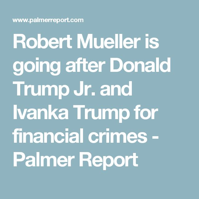 Robert Mueller is going after Donald Trump Jr. and Ivanka Trump for financial crimes - Palmer Report