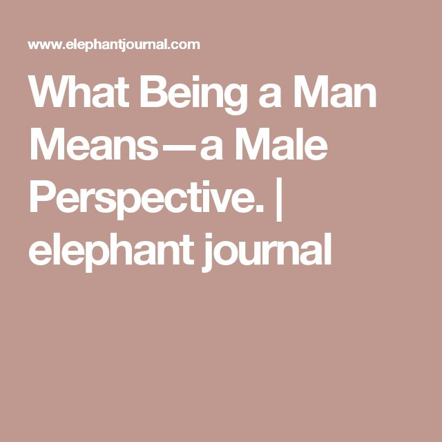 What Being a Man Means—a Male Perspective. | elephant journal