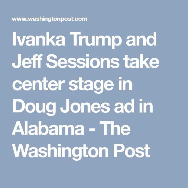 Ivanka Trump and Jeff Sessions take center stage in Doug Jones ad in Alabama - The Washington Post